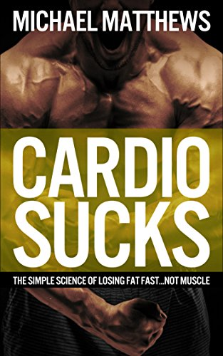 CARDIO SUCKS: The Simple Science of Losing Fat Fast...Not Muscle (The Muscle for Life Series Book 5) (English Edition)