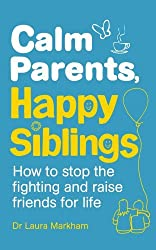 Calm Parents, Happy Siblings: How to stop the fighting and raise friends for life by Dr. Laura Markham (2015-06-04)