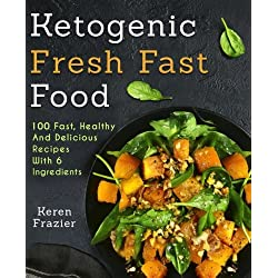 Ketogenic Fresh Fast Food: 100 Fast, Healthy and Delicious Recipes With 6 Ingredients