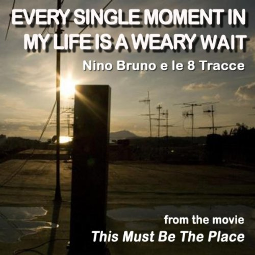 Every Single Moment In My Life Is a Weary Wait (Movie Version: This Must Be the Place - Vocalist David Copley)
