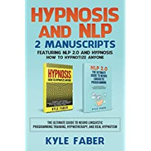 Hypnosis and NLP: 2 Manuscripts - Featuring NLP 2.0 and Hypnosis - How to Hypnotize Anyone: The Ultimate Guide to Neuro Linguistic Programming Training, Hypnotherapy, and Real Hypnotism