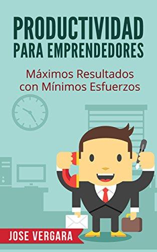 Productividad para Emprendedores: Máximos resultados con mínimos esfuerzos (Serie de Productividad Tu Business Coach nº 5)