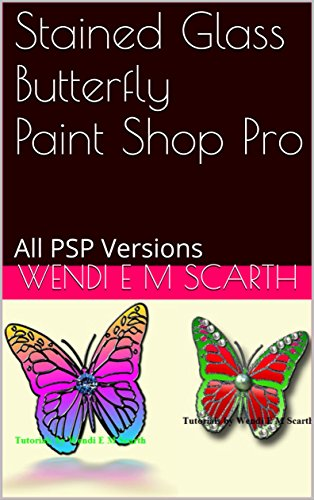 Stained Glass Butterfly Paint Shop Pro: All PSP Versions (Paint Shop Pro Made Easy by Wendi E M Scarth Book 147) (English Edition)
