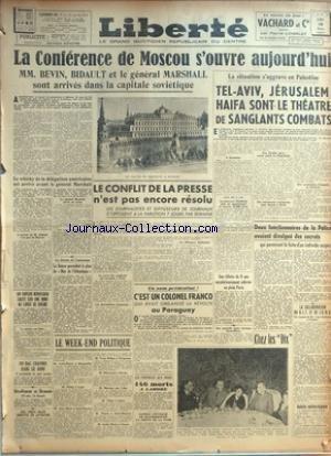 LIBERTE du 10/03/1947 - LA CONFERENCE DE MOSCOU S'OUVRE - MM. BEVIN - BIDAULT ET LE GENERAL MARSHALL DANS LA CAPITALE SOVIETIQUE - LE CONFLIT DE LA PRESSE - EN PALESTINE - TEL-AVIV - JERUSALEM - HAIFA SONT LE THEATRE DE SANGLANTS COMBATS - LE COLONEL FRANCO ET LE PARAGUAY - DES CHEFS NAZIS ARRETES EN AUTRICHE - COSTE-FLORET A MONTPELLIER - PHILIP A LYON - JULES MOCH A SAINT-NAZAIRE - YVONS DELBOS A PERIGUEUX - MITTERRAND A NEVERS - MARRANS AUX LILAS - TILLON A CALAIS - THOREZ A par Collectif