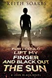 For I Could Lift My Finger and Black Out the Sun: Volume 1 (John Black)