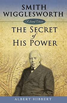 Smith Wigglesworth: Secret of His Power by [Hibbert, Albert]