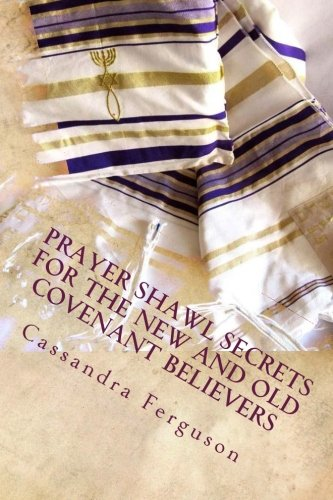 Prayer Shawl Secrets For The New and Old Covenant Believers: The Tallit ~ Prayer Shawl