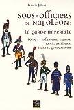 Sous-officiers de Napoléon - La garde impériale : Tome 1, Infanterie, marine, génie, artillerie, train et gendarmerie