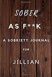 Sober As F**K A Sobriety For Jillian: Planner Soberity Journal Gift for men and woman / Notebook / Diary / Unique Greeting Card Alternative