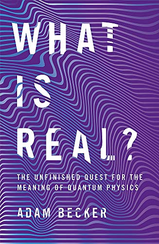 What is Real?: The Unfinished Quest for the Meaning of Quantum Physics por Adam Becker