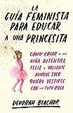 La guía feminista para educar a una princesita: Cómo criar a una niña auténtica, feliz y valiente aunque solo quiera vestirse con un tutú rosa (temas de hoy)