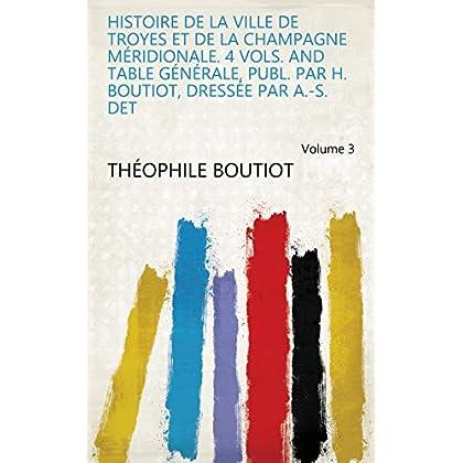 Histoire De La Ville De Troyes Et De La Champagne Méridionale. 4 Vols. and Table Générale, Publ. Par H. Boutiot, Dressée Par A.-S. Det Volume 3
