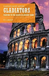Gladiators: Fighting to the Death in Ancient Rome (Casemate Short History)