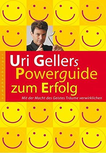 Uri Gellers Powerguide zum Erfolg: Mit der Macht des Geistes Träume verwirklichen