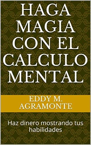 Haga Magia con el calculo mental: Haz dinero mostrando tus habilidades por Eddy M. Agramonte