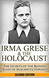 Irma Grese & the Holocaust: The Secrets of the Blonde Beast of Auschwitz Exposed (Irma Grese, Blonde Beast, Birkenau, Belsen, Hilter, Auschwitz, Holocaust, ... war crimes, Adolf, German Women Book 1)