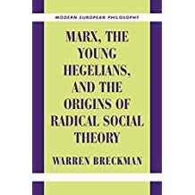 Marx, the Young Hegelians, and the Origins of Radical Social Theory: Dethroning the Self (Modern European Philosophy)