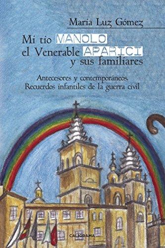 Mi tío Manolo, el Venerable Aparici y sus familiares: Antecesores y contemporáneos. Recuerdos infantiles de la Guerra Civil por María Luz Gómez