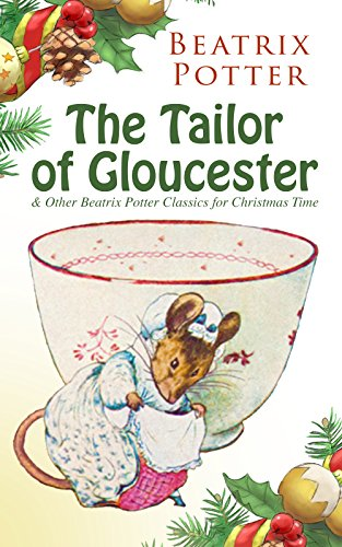 The Tailor of Gloucester & Other Beatrix Potter Classics for Christmas Time: The Tale of Peter Rabbit, The Tale of Squirrel Nutkin, The Tale of Jemima ... Whiskers and many more (English Edition)