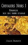 Chevaliers Noirs 1: Etranger sur une terre etrange (French Edition)