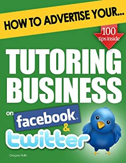 How to Advertise Your Tutoring Business on Facebook and Twitter: How Social Media Could Help Boost Your Business (English Edition) von [Nollin, Gregory]