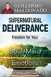 Supernatural Deliverance: Freedom for Your Soul, Mind & Emotions