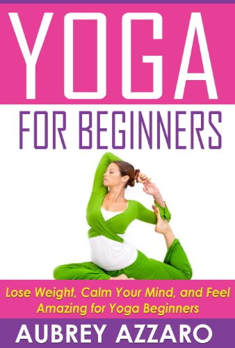 YOGA FOR BEGINNERS: Lose Weight, Calm Your Mind, and Feel ...