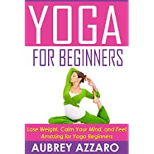 YOGA FOR BEGINNERS: Lose Weight, Calm Your Mind, and Feel Amazing for Yoga Beginners (Yoga for Beginners - Calm Your Mind, Attain Inner Peace, and Improve Your Health) (English Edition)
