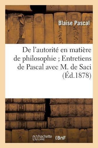 De l'autorité en matière de philosophie Entretiens de Pascal avec M. de Saci par Blaise Pascal