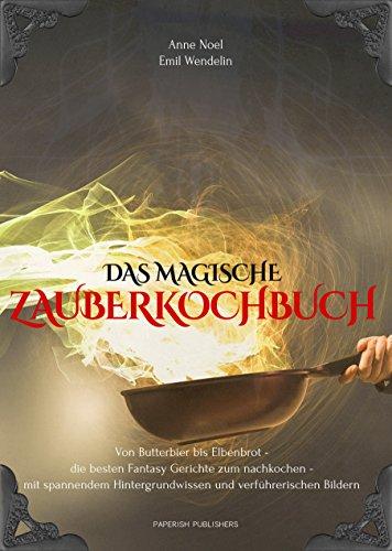 Das magische Zauberkochbuch: Von Butterbier bis Elbenbrot - die besten Fantasy Gerichte zum nachkochen - mit spannendem Hintergrundwissen und verführerischen Bildern (Zauber-buch Harry Potters)
