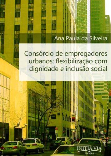 Consórcio de Empregadores Urbanos: Flexibilização com Dignidade e Inclusão Social (Portuguese Edition) por Ana Paula da Silveira