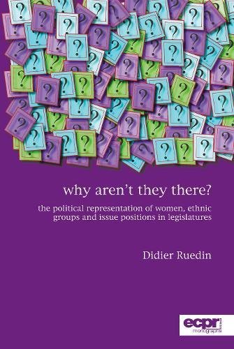 Why Aren't They There? The Political Representation of Women, Ethnic Groups, and Issue Positions in Legislatures (Ecpr Monographs)