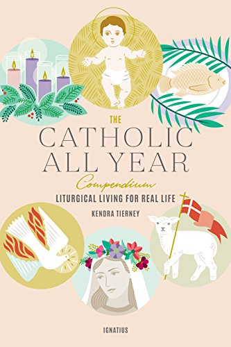 The Catholic All Year Compendium: Liturgical Living for Real Life por Kendra Tierney