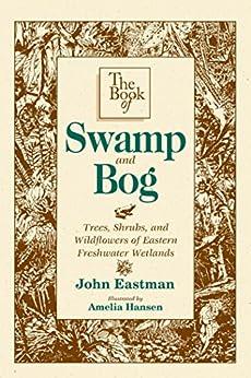 The Book of Swamp & Bog: Trees, Shrubs, and Wildflowers of Eastern Freshwater Wetlands par [Eastman, John]