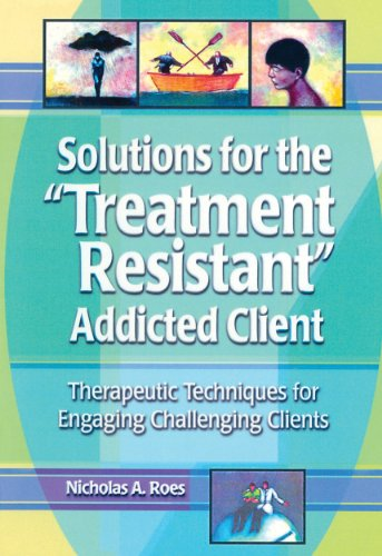 Solutions for the Treatment Resistant Addicted Client: Therapeutic Techniques for Engaging Challenging Clients por Nicholas A. Roes