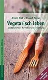 Vegetarisch leben - Die Vorteile einer fleischlosen Ernährung - Armin Risi