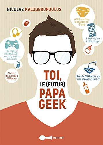 Toi, le (futur) papa geek: Du Level 1 au Level 100 : en progression constante ; 9 mois de succs  dbloquer !