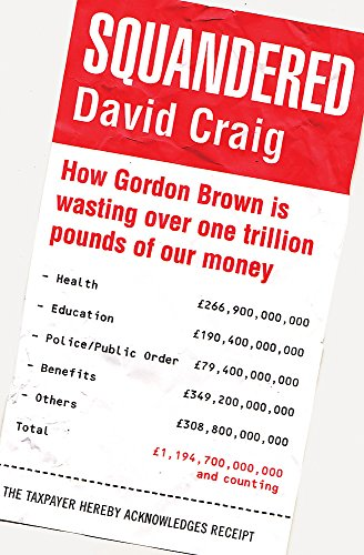 Squandered: How Gordon Brown Is Wasting Over One Trillion Pounds of Our Money. David Craig