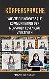 Körpersprache: Wie Sie die nonverbale Kommunikation der Menschen lesen und verstehen: Der Anfängerguide zum Analysieren von Menschen (Menschen analysieren, ... Körpersprache, non-verbale Kommunikation)