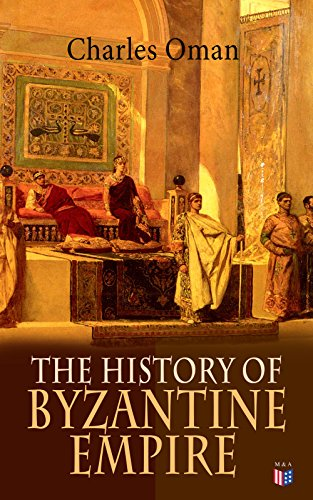 The History of Byzantine Empire: 328-1453: Foundation of Constantinople, Organization of the Eastern Roman Empire, The Greatest Emperors & Dynasties: Justinian, ... the Goths, Germans & Turks (English Edition) por Charles Oman