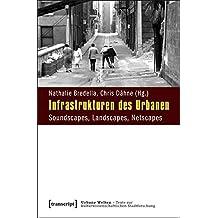 Infrastrukturen des Urbanen: Soundscapes, Landscapes, Netscapes (Urbane Welten - Texte zur kulturwissenschaftlichen Stadtforschung)