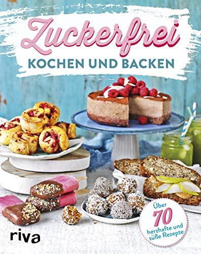 Zuckerfrei kochen und backen: Über 70 süße und herzhafte Rezepte