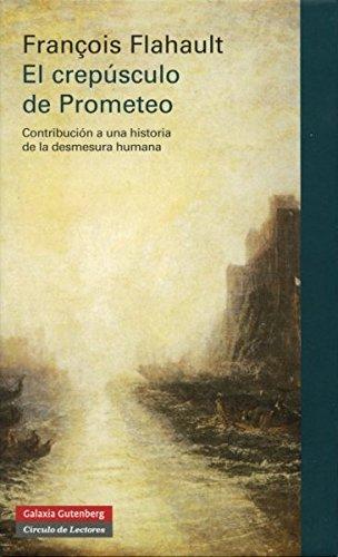 El crepúsculo de Prometeo : contribución a una historia de la desmesura humana por François Flahault