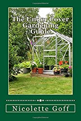 The Under Cover Gardening Guide: Discover How to Grow Your Own Fresh Organic Vegetables and Fruits Year-round with Easy to Use Protective Garden Structures