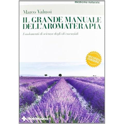Il grande manuale dell'aromaterapia. Fondamenti di scienza degli oli essenziali