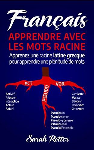 Couverture du livre FRANÇAIS: APPRENDRE AVEC LES MOTS RACINE: Apprenez une racine latine-grecque pour apprendre une plénitude de mots. Boostez votre vocabulaire français avec les racines latines et grecques!