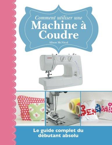 Comment utiliser une Machine à Coudre: Le guide complet du débutant absolu par Alison McNicol