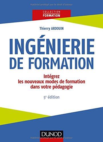 Ingénierie de formation - 5e éd. -Intégrez les nouveaux modes de formation dans votre pédagogie par Thierry Ardouin