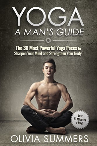 Yoga: A Mans Guide: The 30 Most Powerful Yoga Poses to ...