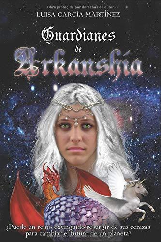 Guardianes de Arkanshía: ¿Puede un reino extinguido resurgir de sus cenizas para cambiar el futuro de un planeta? par Luisa García Martínez